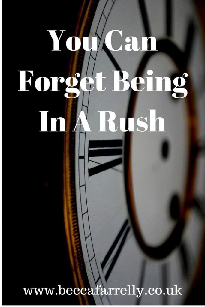 forget being in a rush
